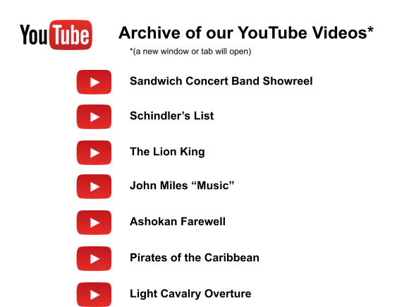 "Archive of our YouTube Videos* Sandwich Concert Band Showreel Schindler's List The Lion King John Miles ""Music"" Ashokan Farewell Pirates of the Caribbean *(a new window or tab will open) Light Cavalry Overture"